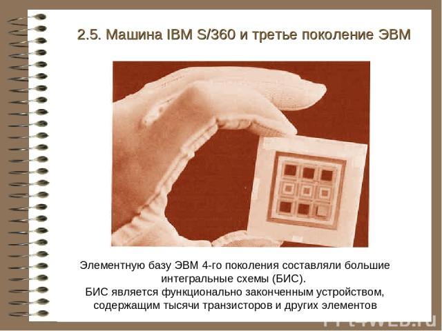 2.5. Машина IBM S/360 и третье поколение ЭВМ Элементную базу ЭВМ 4-го поколения составляли большие интегральные схемы (БИС). БИС является функционально законченным устройством, содержащим тысячи транзисторов и других элементов