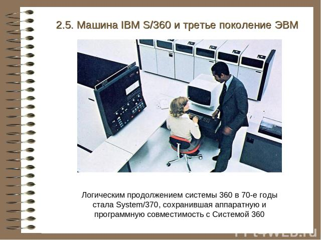 2.5. Машина IBM S/360 и третье поколение ЭВМ Логическим продолжением системы 360 в 70-е годы стала System/370, сохранившая аппаратную и программную совместимость с Системой 360