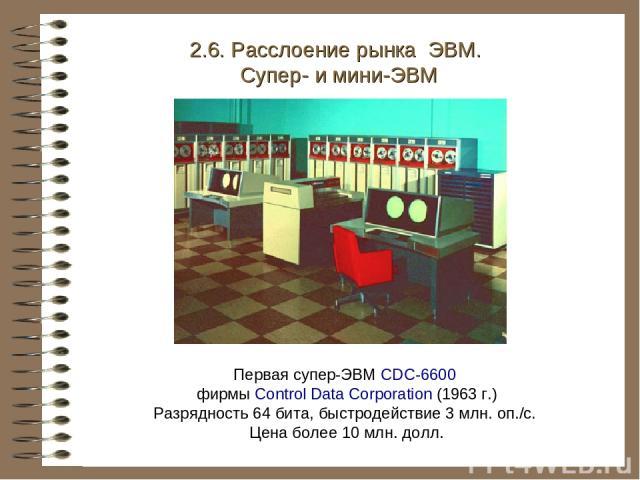 2.6. Расслоение рынка ЭВМ. Супер- и мини-ЭВМ Первая супер-ЭВМ CDC-6600 фирмы Control Data Corporation (1963 г.) Разрядность 64 бита, быстродействие 3 млн. оп./с. Цена более 10 млн. долл.