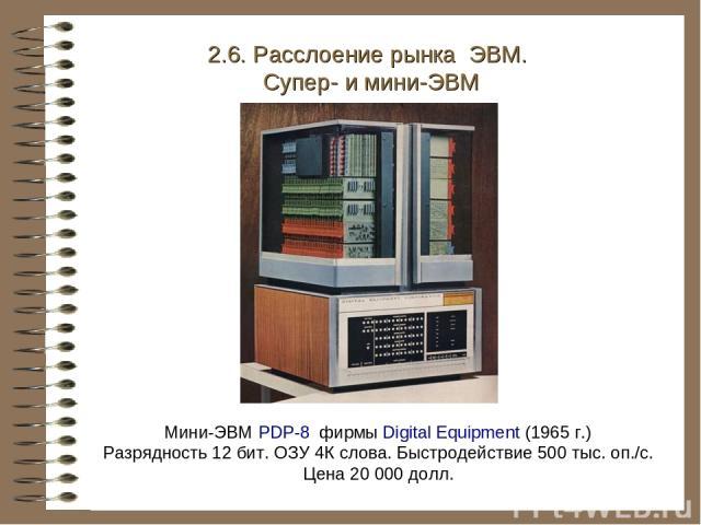Мини-ЭВМ PDP-8 фирмы Digital Equipment (1965 г.) Разрядность 12 бит. ОЗУ 4К слова. Быстродействие 500 тыс. оп./с. Цена 20 000 долл. 2.6. Расслоение рынка ЭВМ. Супер- и мини-ЭВМ