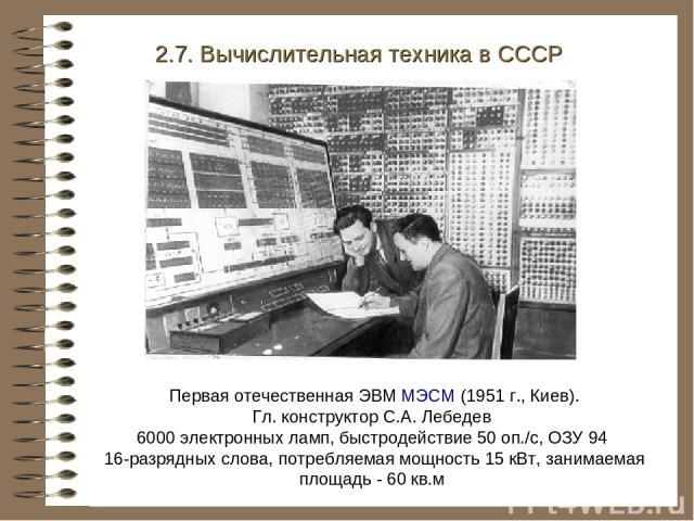 Первая отечественная ЭВМ МЭСМ (1951 г., Киев). Гл. конструктор С.А. Лебедев 6000 электронных ламп, быстродействие 50 оп./с, ОЗУ 94 16-разрядных слова, потребляемая мощность 15 кВт, занимаемая площадь - 60 кв.м 2.7. Вычислительная техника в СССР