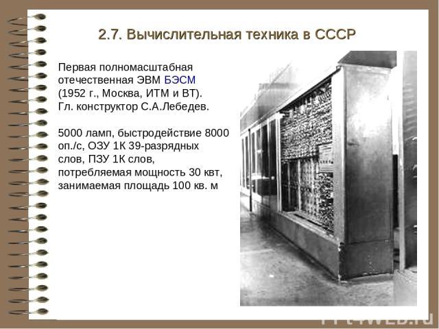 Первая полномасштабная отечественная ЭВМ БЭСМ (1952 г., Москва, ИТМ и ВТ). Гл. конструктор С.А.Лебедев. 5000 ламп, быстродействие 8000 оп./с, ОЗУ 1К 39-разрядных слов, ПЗУ 1К слов, потребляемая мощность 30 квт, занимаемая площадь 100 кв. м 2.7. Вычи…