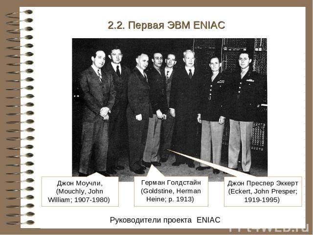 Руководители проекта ENIAC 2.2. Первая ЭВМ ENIAC Джон Моучли, (Mouchly, John William; 1907-1980) Герман Голдстайн (Goldstine, Herman Heine; р. 1913) Джон Преспер Эккерт (Eckert, John Presper; 1919-1995)