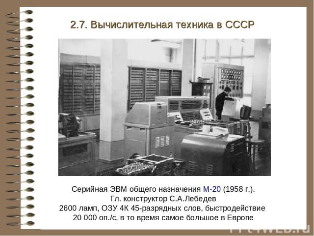 Серийная ЭВМ общего назначения М-20 (1958 г.). Гл. конструктор С.А.Лебедев 2600 ламп, ОЗУ 4К 45-разрядных слов, быстродействие 20 000 оп./с, в то время самое большое в Европе 2.7. Вычислительная техника в СССР