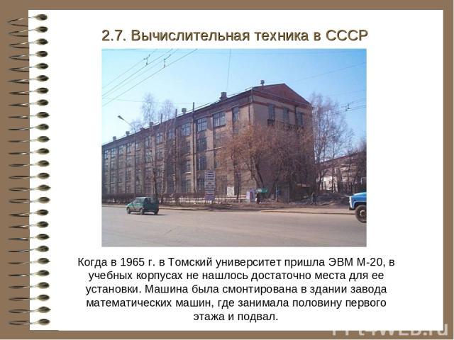 Когда в 1965 г. в Томский университет пришла ЭВМ М-20, в учебных корпусах не нашлось достаточно места для ее установки. Машина была смонтирована в здании завода математических машин, где занимала половину первого этажа и подвал. 2.7. Вычислительная …
