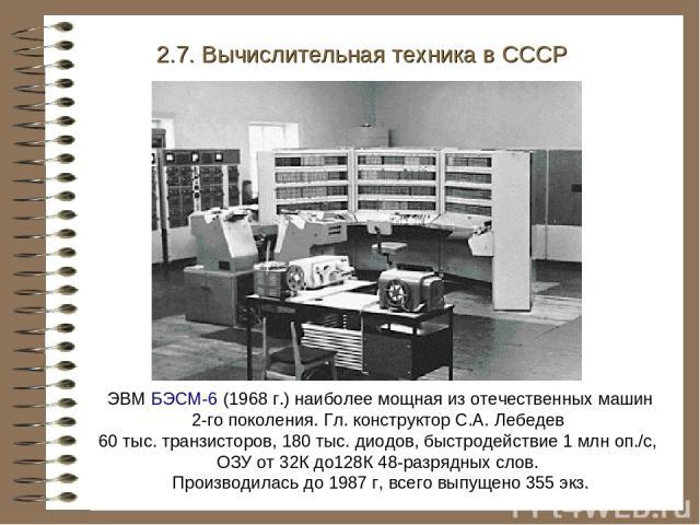 ЭВМ БЭСМ-6 (1968 г.) наиболее мощная из отечественных машин 2-го поколения. Гл. конструктор С.А. Лебедев 60 тыс. транзисторов, 180 тыс. диодов, быстродействие 1 млн оп./с, ОЗУ от 32К до128К 48-разрядных слов. Производилась до 1987 г, всего выпущено …