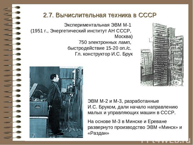 Экспериментальная ЭВМ М-1 (1951 г., Энергетический институт АН СССР, Москва) 750 электронных ламп, быстродействие 15-20 оп./с. Гл. конструктор И.С. Брук 2.7. Вычислительная техника в СССР ЭВМ М-2 и М-3, разработанные И.С. Бруком, дали начало направл…