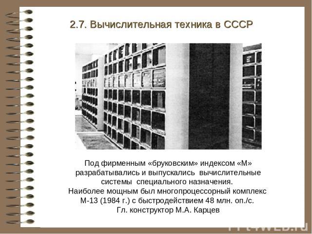2.7. Вычислительная техника в СССР Под фирменным «бруковским» индексом «М» разрабатывались и выпускались вычислительные системы специального назначения. Наиболее мощным был многопроцессорный комплекс М-13 (1984 г.) с быстродействием 48 млн. оп./с. Г…
