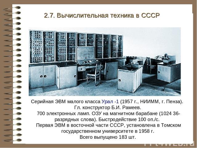 Серийная ЭВМ малого класса Урал -1 (1957 г., НИИММ, г. Пенза). Гл. конструктор Б.И. Рамеев. 700 электронных ламп. ОЗУ на магнитном барабане (1024 36-разрядных слова). Быстродействие 100 оп./с. Первая ЭВМ в восточной части СССР, установлена в Томском…