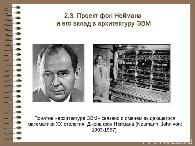 Понятие «архитектура ЭВМ» связано с именем выдающегося математика XX столетия Джона фон Неймана (Neumann, John von; 1903-1957) 2.3. Проект фон Неймана и его вклад в архитектуру ЭВМ