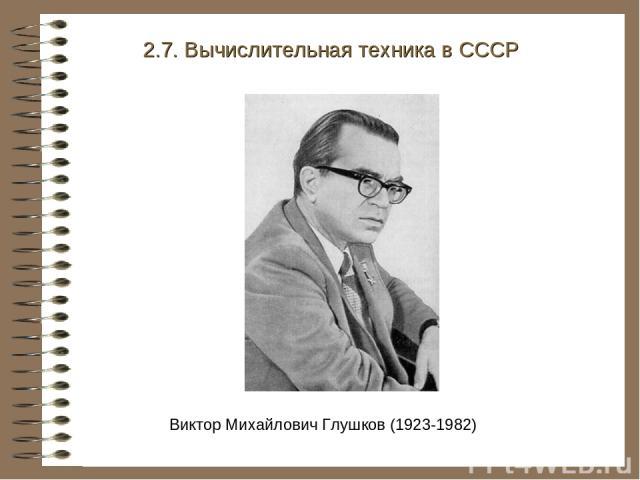 Виктор Михайлович Глушков (1923-1982) 2.7. Вычислительная техника в СССР