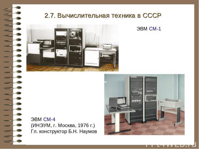 ЭВМ СМ-4 (ИНЭУМ, г. Москва, 1976 г.) Гл. конструктор Б.Н. Наумов 2.7. Вычислительная техника в СССР ЭВМ СМ-1