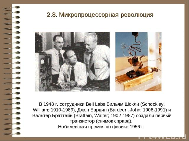 В 1948 г. сотрудники Bell Labs Вильям Шокли (Schockley, William; 1910-1989), Джон Бардин (Bardeen, John; 1908-1991) и Вальтер Браттейн (Brattain, Walter; 1902-1987) создали первый транзистор (снимок справа). Нобелевская премия по физике 1956 г. 2.8.…
