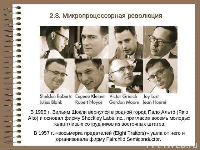 В 1955 г. Вильям Шокли вернулся в родной город Пало Альто (Palo Alto) и основал фирму Shockley Labs Inc., пригласив восемь молодых талантливых сотрудников из восточных штатов. В 1957 г. «восьмерка предателей (Eight Traitors)» ушла от него и организо…