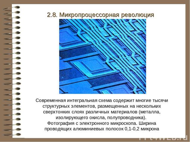 2.8. Микропроцессорная революция Современная интегральная схема содержит многие тысячи структурных элементов, размещенных на нескольких сверхтонких слоях различных материалов (металла, изолирующего окисла, полупроводника). Фотография с электронного …