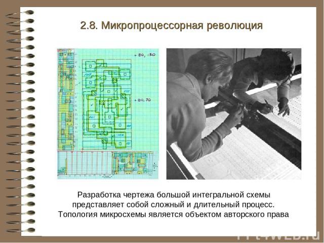 2.8. Микропроцессорная революция . Разработка чертежа большой интегральной схемы представляет собой сложный и длительный процесс. Топология микросхемы является объектом авторского права