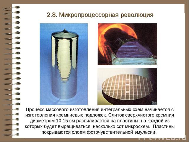 2.8. Микропроцессорная революция Процесс массового изготовления интегральных схем начинается с изготовления кремниевых подложек. Слиток сверхчистого кремния диаметром 10-15 см распиливается на пластины, на каждой из которых будет выращиваться нескол…