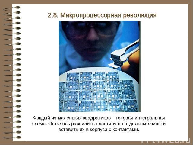 Каждый из маленьких квадратиков – готовая интегральная схема. Осталось распилить пластину на отдельные чипы и вставить их в корпуса с контактами. 2.8. Микропроцессорная революция