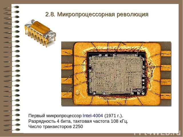Первый микропроцессор Intel-4004 (1971 г.). Разрядность 4 бита, тактовая частота 108 кГц. Число транзисторов 2250 2.8. Микропроцессорная революция