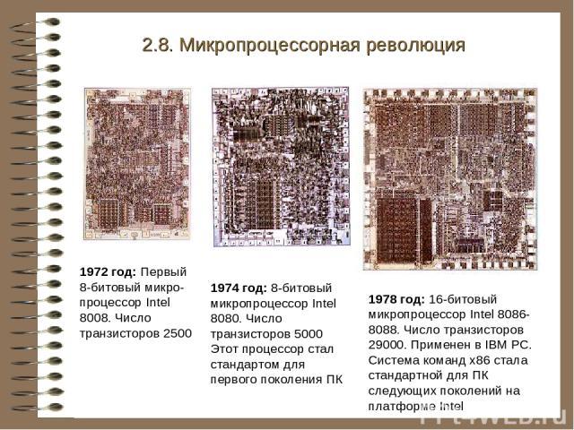 1972 год: Первый 8-битовый микро-процессор Intel 8008. Число транзисторов 2500 2.8. Микропроцессорная революция 1974 год: 8-битовый микропроцессор Intel 8080. Число транзисторов 5000 Этот процессор стал стандартом для первого поколения ПК 1978 год: …