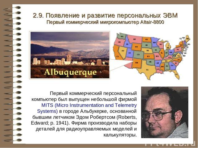 2.9. Появление и развитие персональных ЭВМ Первый коммерческий микрокомпьютер Altair-8800 Первый коммерческий персональный компьютер был выпущен небольшой фирмой MITS (Micro Instrumentation and Telemetry Systems) в городе Альбукерке, основанной бывш…