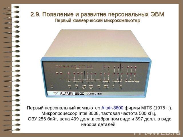Первый персональный компьютер Altair-8800 фирмы MITS (1975 г.). Микропроцессор Intel 8008, тактовая частота 500 кГц, ОЗУ 256 байт, цена 439 долл.в собранном виде и 397 долл. в виде набора деталей 2.9. Появление и развитие персональных ЭВМ Первый ком…
