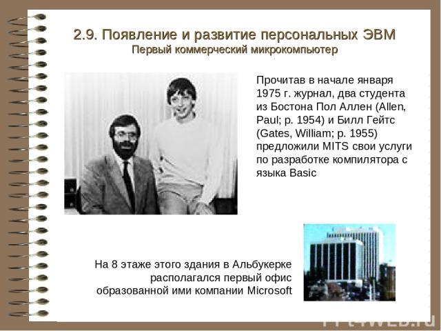 2.9. Появление и развитие персональных ЭВМ Первый коммерческий микрокомпьютер На 8 этаже этого здания в Альбукерке располагался первый офис образованной ими компании Microsoft Прочитав в начале января 1975 г. журнал, два студента из Бостона Пол Алле…