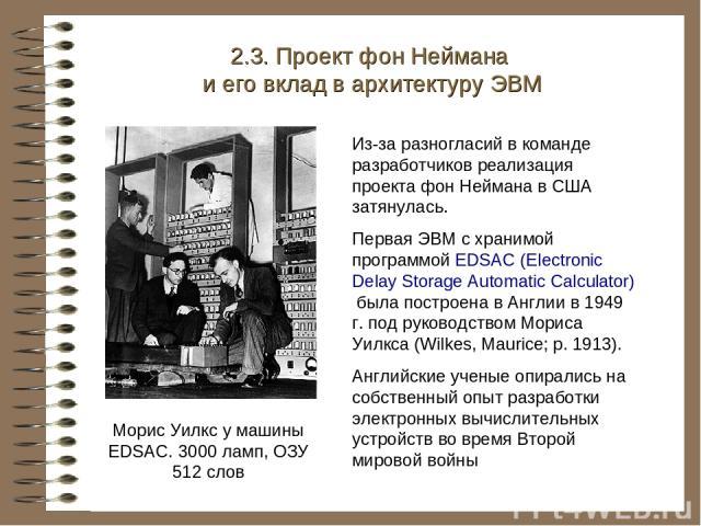 Морис Уилкс у машины EDSAC. 3000 ламп, ОЗУ 512 слов 2.3. Проект фон Неймана и его вклад в архитектуру ЭВМ Из-за разногласий в команде разработчиков реализация проекта фон Неймана в США затянулась. Первая ЭВМ с хранимой программой EDSAC (Electronic D…