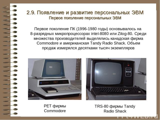 PET фирмы Commodore TRS-80 фирмы Tandy Radio Shack 2.9. Появление и развитие персональных ЭВМ Первое поколение персональных ЭВМ Первое поколение ПК (1996-1980 годы) основывалось на 8-разрядных микропроцессорах intel-8080 или Zilog-80. Среди множеств…