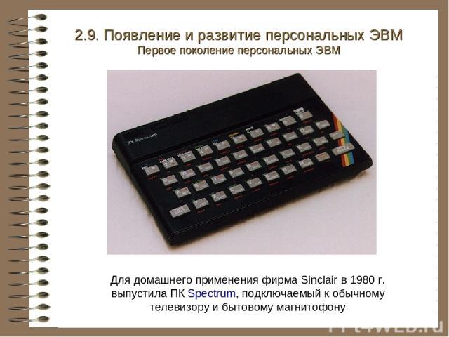 2.9. Появление и развитие персональных ЭВМ Первое поколение персональных ЭВМ Для домашнего применения фирма Sinclair в 1980 г. выпустила ПК Spectrum, подключаемый к обычному телевизору и бытовому магнитофону