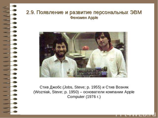 Стив Джобс (Jobs, Steve; р. 1955) и Стив Возняк (Wozniak, Steve; р. 1950) – основатели компании Apple Computer (1976 г.) 2.9. Появление и развитие персональных ЭВМ Феномен Apple