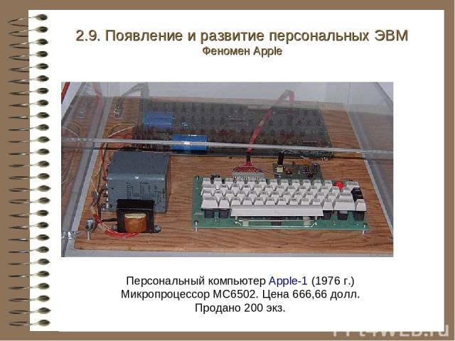 Персональный компьютер Apple-1 (1976 г.) Микропроцессор MC6502. Цена 666,66 долл. Продано 200 экз. 2.9. Появление и развитие персональных ЭВМ Феномен Apple