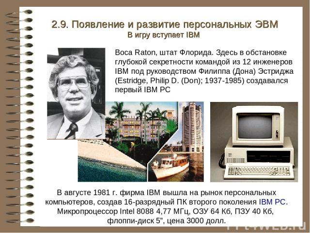 """В августе 1981 г. фирма IBM вышла на рынок персональных компьютеров, создав 16-разрядный ПК второго поколения IBM PC. Микропроцессор Intel 8088 4,77 МГц, ОЗУ 64 Кб, ПЗУ 40 Кб, флоппи-диск 5"""", цена 3000 долл. 2.9. Появление и развитие персональных ЭВ…"""