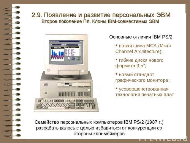 Семейство персональных компьютеров IBM PS/2 (1987 г.) разрабатывалось с целью избавиться от конкуренции со стороны клонмейкеров 2.9. Появление и развитие персональных ЭВМ Второе поколение ПК. Клоны IBM-совместимых ЭВМ Основные отличия IBM PS/2: нова…