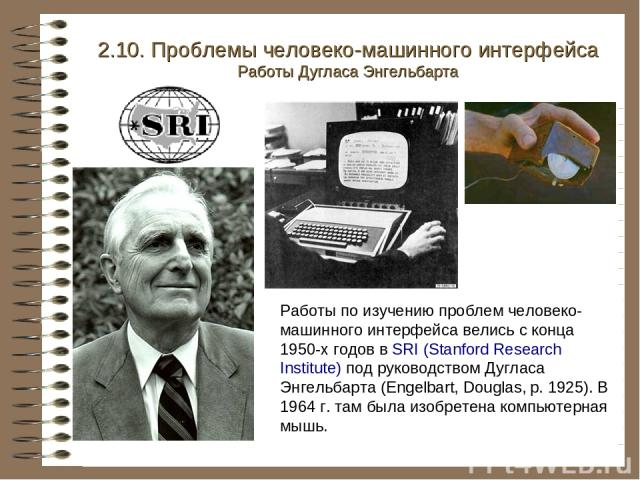 2.10. Проблемы человеко-машинного интерфейса Работы Дугласа Энгельбарта Работы по изучению проблем человеко-машинного интерфейса велись с конца 1950-х годов в SRI (Stanford Research Institute) под руководством Дугласа Энгельбарта (Engelbart, Douglas…
