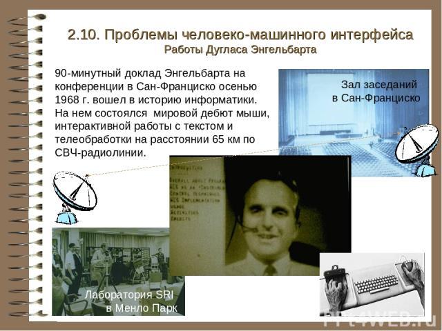 2.10. Проблемы человеко-машинного интерфейса Работы Дугласа Энгельбарта Зал заседаний в Сан-Франциско 90-минутный доклад Энгельбарта на конференции в Сан-Франциско осенью 1968 г. вошел в историю информатики. На нем состоялся мировой дебют мыши, инте…