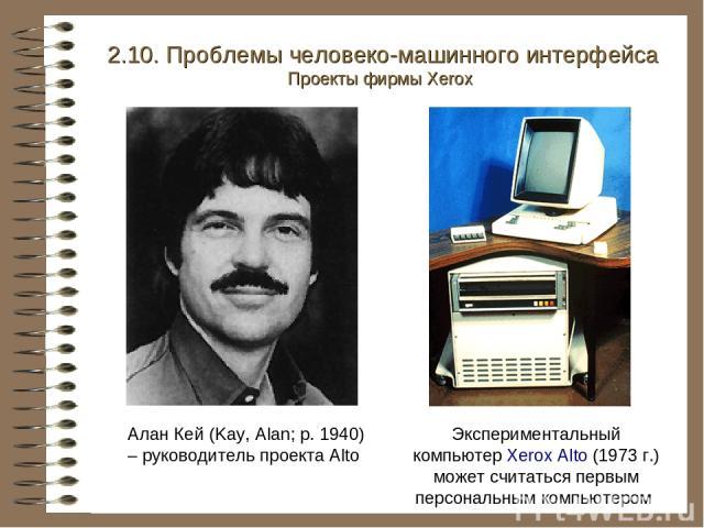 Алан Кей (Kay, Alan; р. 1940) – руководитель проекта Alto Экспериментальный компьютер Xerox Alto (1973 г.) может считаться первым персональным компьютером 2.10. Проблемы человеко-машинного интерфейса Проекты фирмы Xerox