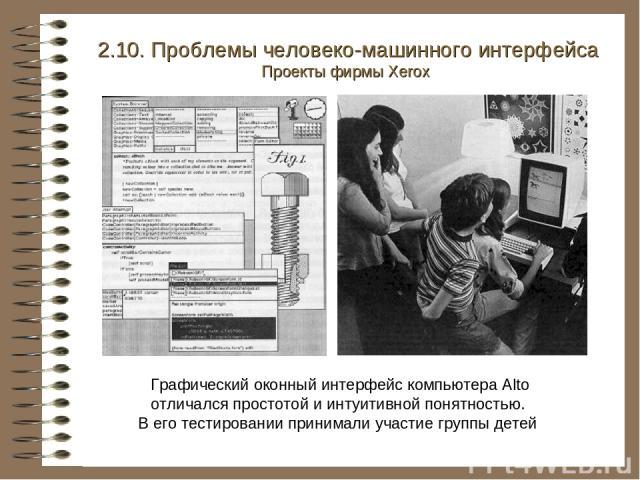 Графический оконный интерфейс компьютера Alto отличался простотой и интуитивной понятностью. В его тестировании принимали участие группы детей 2.10. Проблемы человеко-машинного интерфейса Проекты фирмы Xerox