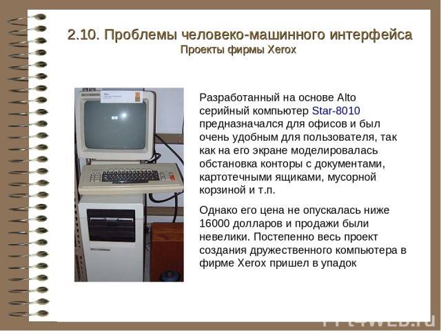Разработанный на основе Alto серийный компьютер Star-8010 предназначался для офисов и был очень удобным для пользователя, так как на его экране моделировалась обстановка конторы с документами, картотечными ящиками, мусорной корзиной и т.п. Однако ег…