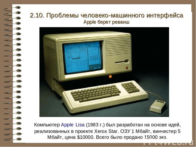 Компьютер Apple Lisa (1983 г.) был разработан на основе идей, реализованных в проекте Xerox Star. ОЗУ 1 Мбайт, винчестер 5 Мбайт, цена $10000. Всего было продано 15000 экз. 2.10. Проблемы человеко-машинного интерфейса Apple берет реванш