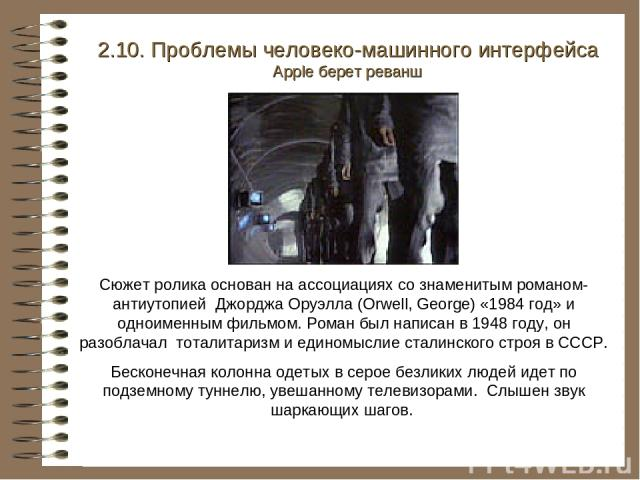 2.10. Проблемы человеко-машинного интерфейса Apple берет реванш Сюжет ролика основан на ассоциациях со знаменитым романом-антиутопией Джорджа Оруэлла (Orwell, George) «1984 год» и одноименным фильмом. Роман был написан в 1948 году, он разоблачал тот…
