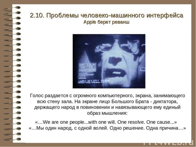 2.10. Проблемы человеко-машинного интерфейса Apple берет реванш Голос раздается с огромного компьютерного, экрана, занимающего всю стену зала. На экране лицо Большого Брата - диктатора, держащего народ в повиновении и навязывающего ему единый образ …