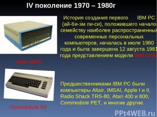 IV поколение 1970 – 1980г Commodore 64 Altair-8800 История создания первого IBM
