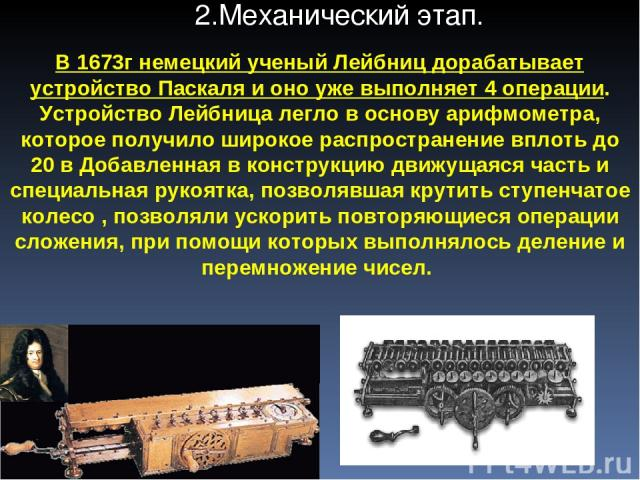 В 1673г немецкий ученый Лейбниц дорабатывает устройство Паскаля и оно уже выполняет 4 операции. Устройство Лейбница легло в основу арифмометра, которое получило широкое распространение вплоть до 20 в Добавленная в конструкцию движущаяся часть и спец…