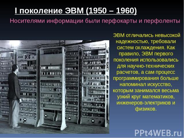 ЭВМ отличались невысокой надежностью, требовали систем охлаждения. Как правило, ЭВМ первого поколения использовались для научно-технических расчетов, а сам процесс программирования больше напоминал искусство, которым занимался весьма узкий круг мате…