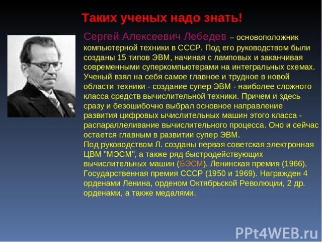 Сергей Алексеевич Лебедев – основоположник компьютерной техники в СССР. Под его руководством были созданы 15 типов ЭВМ, начиная с ламповых и заканчивая современными суперкомпьютерами на интегральных схемах. Ученый взял на себя самое главное и трудно…