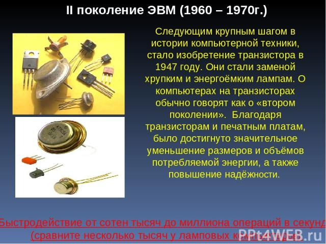 II поколение ЭВМ (1960 – 1970г.) Следующим крупным шагом в истории компьютерной техники, стало изобретение транзистора в 1947 году. Они стали заменой хрупким и энергоёмким лампам. О компьютерах на транзисторах обычно говорят как о «втором поколении»…