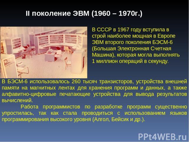 В СССР в 1967 году вступила в строй наиболее мощная в Европе ЭВМ второго поколения БЭСМ-6 (Большая Электронная Счетная Машина), которая могла выполнять 1 миллион операций в секунду. В БЭСМ-6 использовалось 260 тысяч транзисторов, устройства внешней …