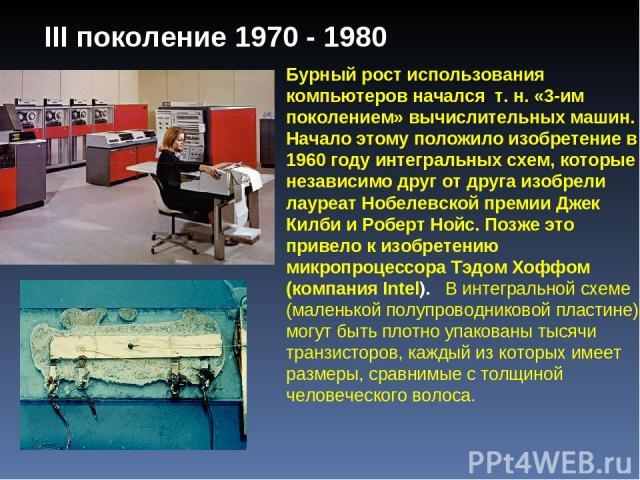 III поколение 1970 - 1980 Бурный рост использования компьютеров начался т. н. «3-им поколением» вычислительных машин. Начало этому положило изобретение в 1960 году интегральных схем, которые независимо друг от друга изобрели лауреат Нобелевской прем…