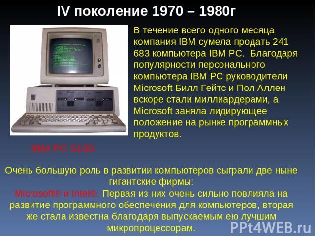 IV поколение 1970 – 1980г В течение всего одного месяца компания IBM сумела продать 241 683 компьютера IBM PC. Благодаря популярности персонального компьютера IBM PC руководители Microsoft Билл Гейтс и Пол Аллен вскоре стали миллиардерами, а Microso…
